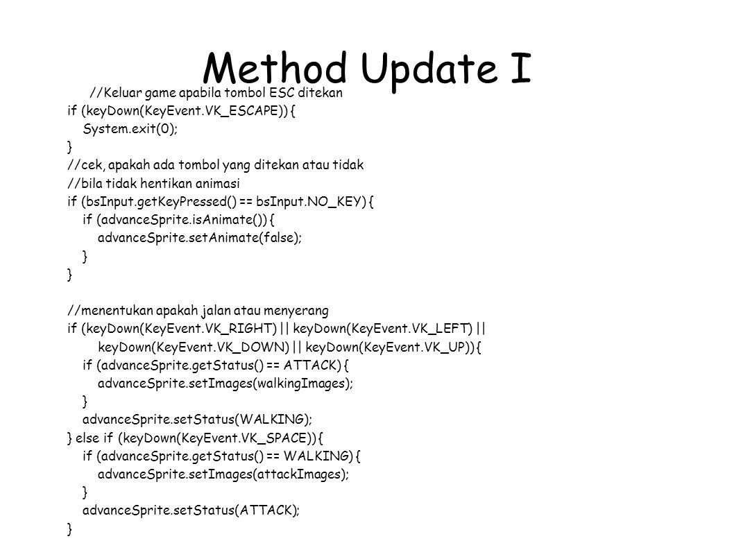 Method Update I //Keluar game apabila tombol ESC ditekan if (keyDown(KeyEvent.VK_ESCAPE)) { System.exit(0); } //cek, apakah ada tombol yang ditekan atau tidak //bila tidak hentikan animasi if (bsInput.getKeyPressed() == bsInput.NO_KEY) { if (advanceSprite.isAnimate()) { advanceSprite.setAnimate(false); } //menentukan apakah jalan atau menyerang if (keyDown(KeyEvent.VK_RIGHT) || keyDown(KeyEvent.VK_LEFT) || keyDown(KeyEvent.VK_DOWN) || keyDown(KeyEvent.VK_UP)) { if (advanceSprite.getStatus() == ATTACK) { advanceSprite.setImages(walkingImages); } advanceSprite.setStatus(WALKING); } else if (keyDown(KeyEvent.VK_SPACE)) { if (advanceSprite.getStatus() == WALKING) { advanceSprite.setImages(attackImages); } advanceSprite.setStatus(ATTACK); }