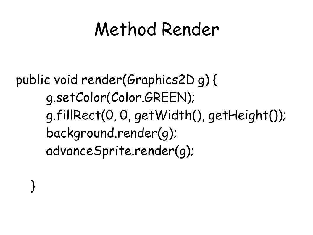Method Render public void render(Graphics2D g) { g.setColor(Color.GREEN); g.fillRect(0, 0, getWidth(), getHeight()); background.render(g); advanceSprite.render(g); }