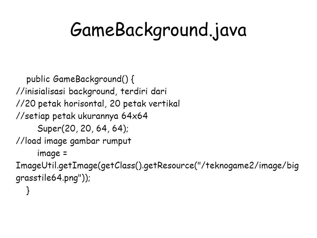 GameBackground.java public GameBackground() { //inisialisasi background, terdiri dari //20 petak horisontal, 20 petak vertikal //setiap petak ukurannya 64x64 Super(20, 20, 64, 64); //load image gambar rumput image = ImageUtil.getImage(getClass().getResource( /teknogame2/image/big grasstile64.png )); }