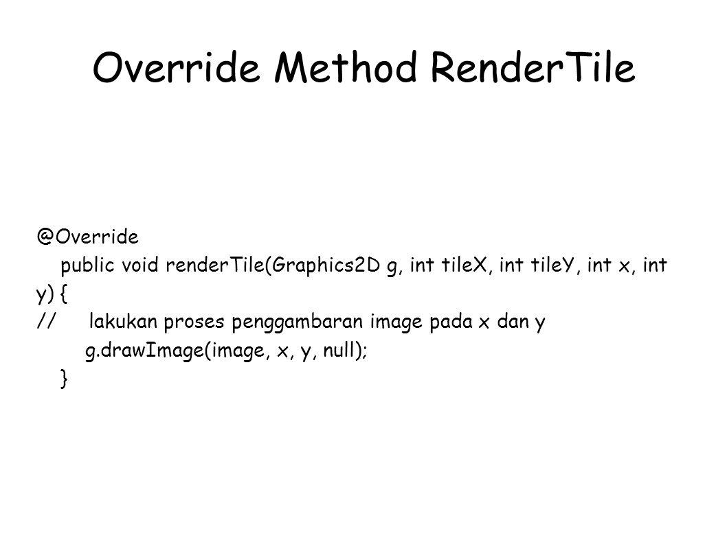Override Method RenderTile @Override public void renderTile(Graphics2D g, int tileX, int tileY, int x, int y) { //lakukan proses penggambaran image pada x dan y g.drawImage(image, x, y, null); }