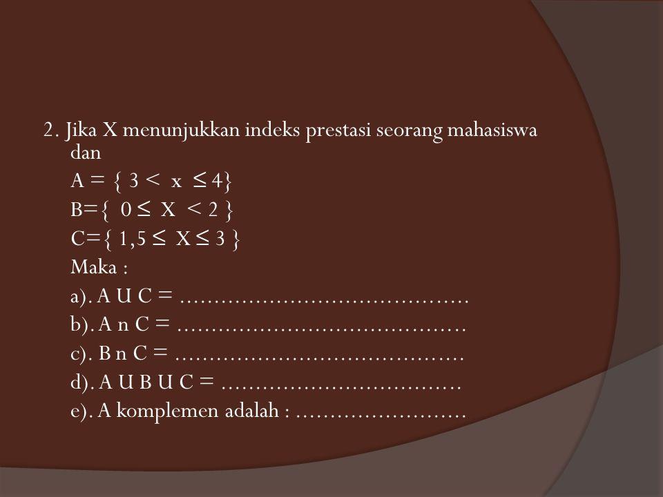 2. Jika X menunjukkan indeks prestasi seorang mahasiswa dan A = { 3 < x ≤ 4} B={ 0 ≤ X < 2 } C={ 1,5 ≤ X ≤ 3 } Maka : a). A U C =.....................