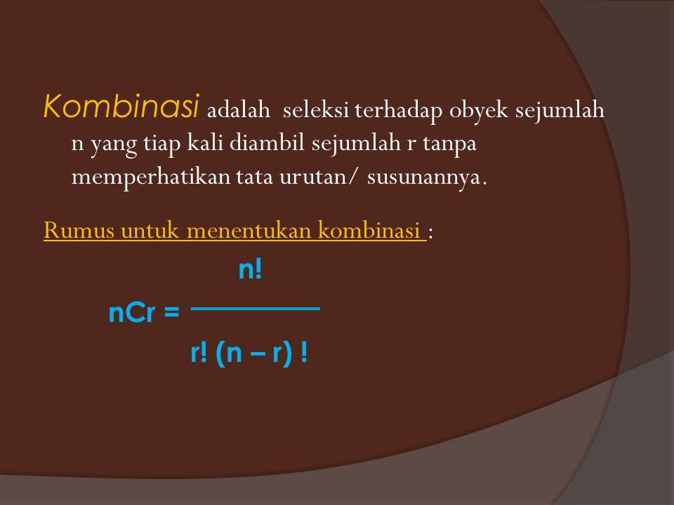 Kombinasi adalah seleksi terhadap obyek sejumlah n yang tiap kali diambil sejumlah r tanpa memperhatikan tata urutan/ susunannya. Rumus untuk menentuk