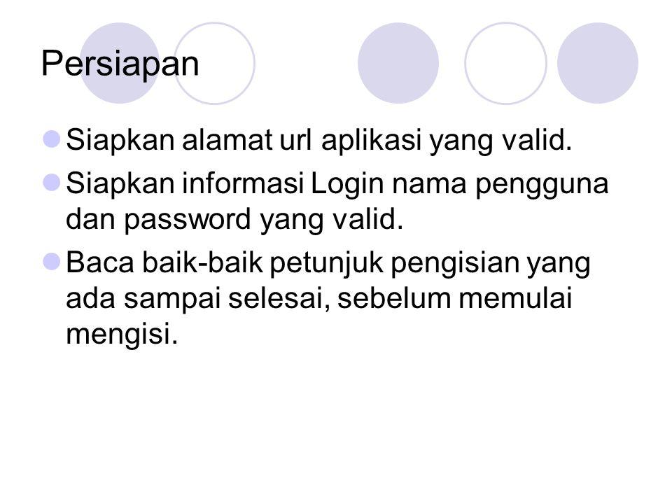 Persiapan Siapkan alamat url aplikasi yang valid. Siapkan informasi Login nama pengguna dan password yang valid. Baca baik-baik petunjuk pengisian yan