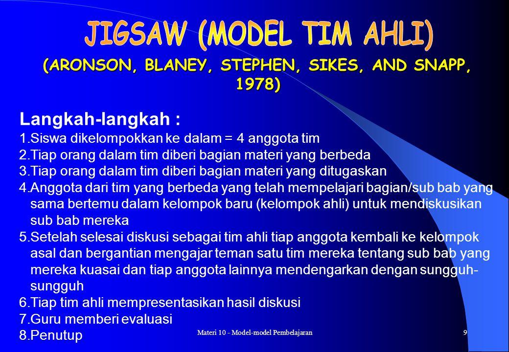 Materi 10 - Model-model Pembelajaran8 TIM SISWA KELOMPOK PRESTASI (SLAVIN, 1995) Langkah-langkah : 1.Membentuk kelompok yang anggotanya = 4 orang secara heterogen (campuran menurut prestasi, jenis kelamin, suku, dll) 2.Guru menyajikan pelajaran 3.Guru memberi tugas kepada kelompok untuk dikerjakan oleh anggota-anggota kelompok.
