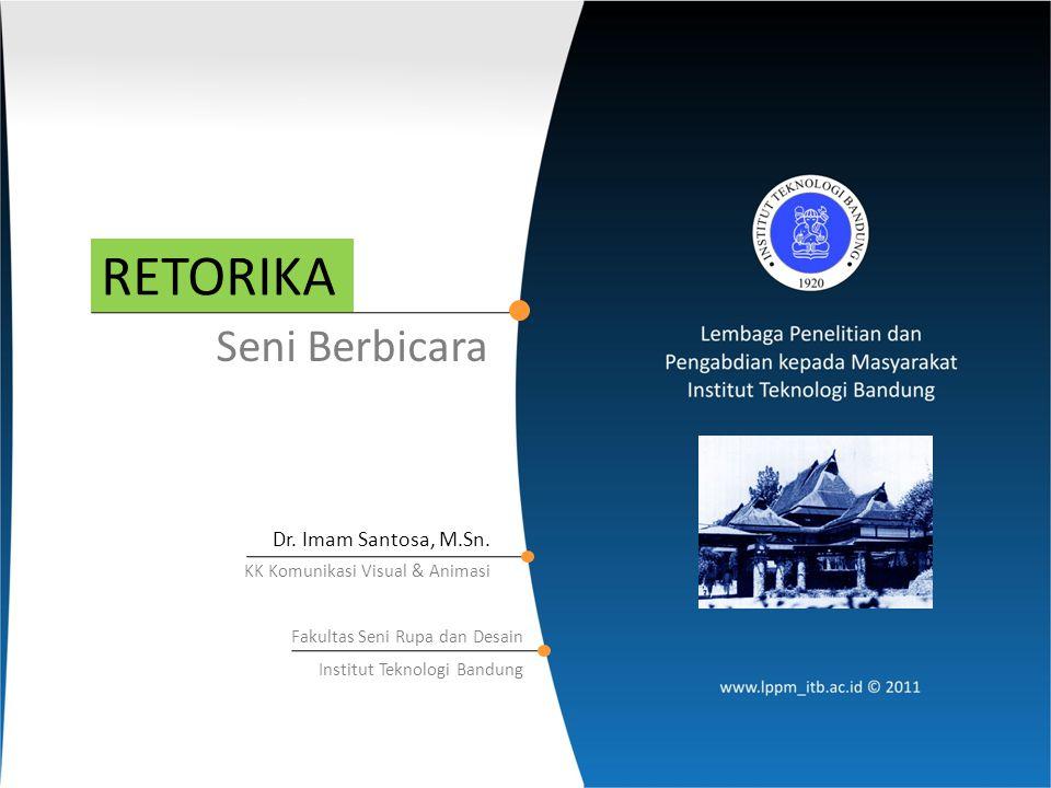 RETORIKA Seni Berbicara Dr. Imam Santosa, M.Sn. KK Komunikasi Visual & Animasi Fakultas Seni Rupa dan Desain Institut Teknologi Bandung