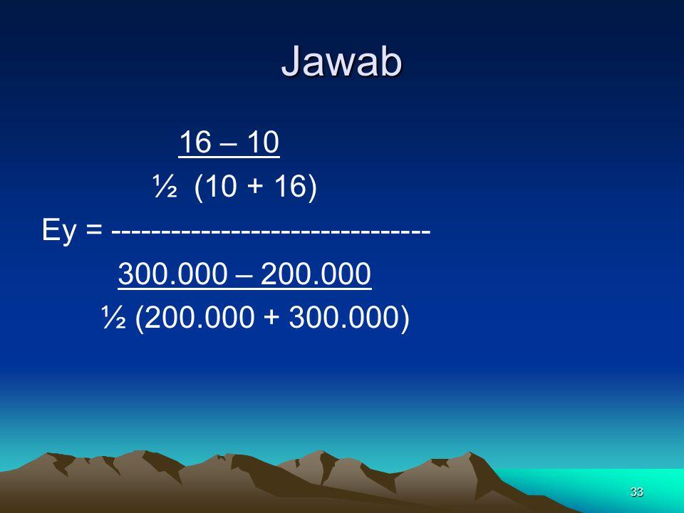 33 Jawab 16 – 10 ½ (10 + 16) Ey = -------------------------------- 300.000 – 200.000 ½ (200.000 + 300.000)