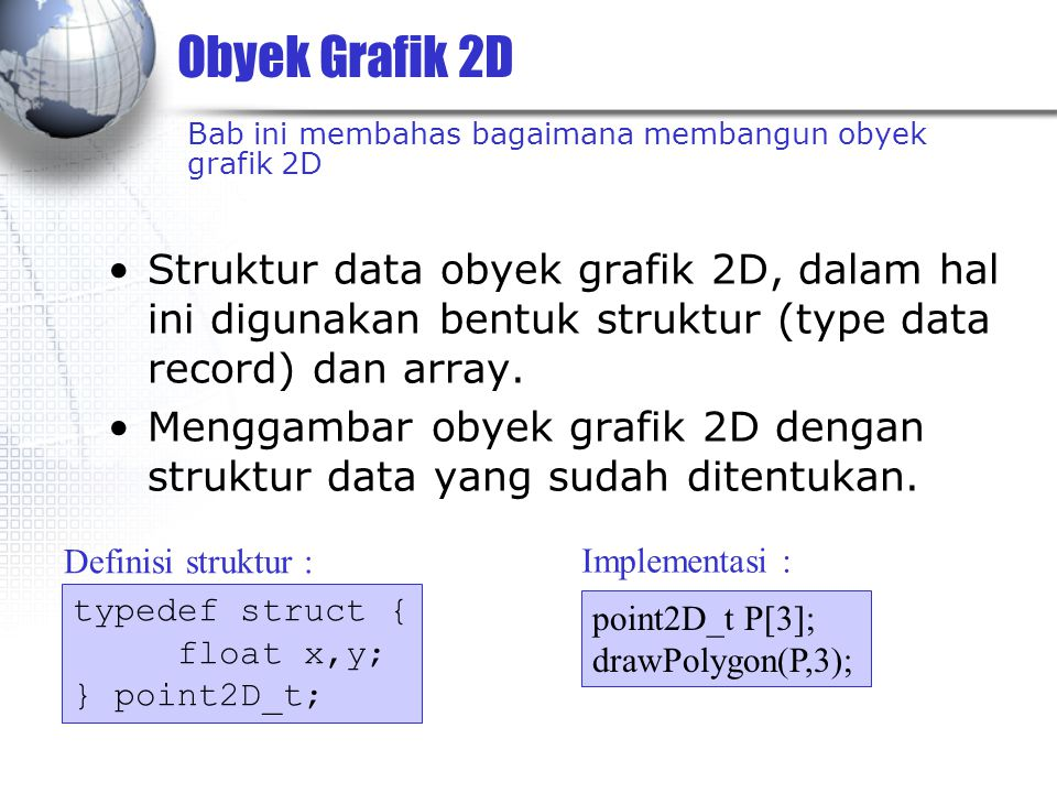 Obyek Grafik 2D Struktur data obyek grafik 2D, dalam hal ini digunakan bentuk struktur (type data record) dan array. Menggambar obyek grafik 2D dengan
