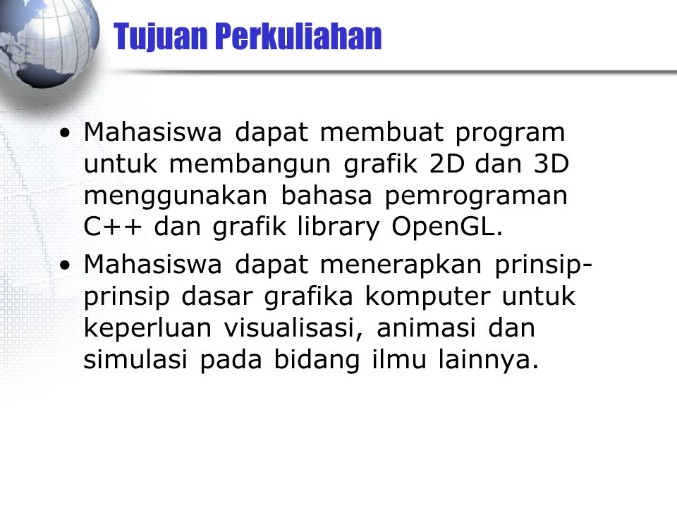 Tujuan Perkuliahan Mahasiswa dapat membuat program untuk membangun grafik 2D dan 3D menggunakan bahasa pemrograman C++ dan grafik library OpenGL. Maha