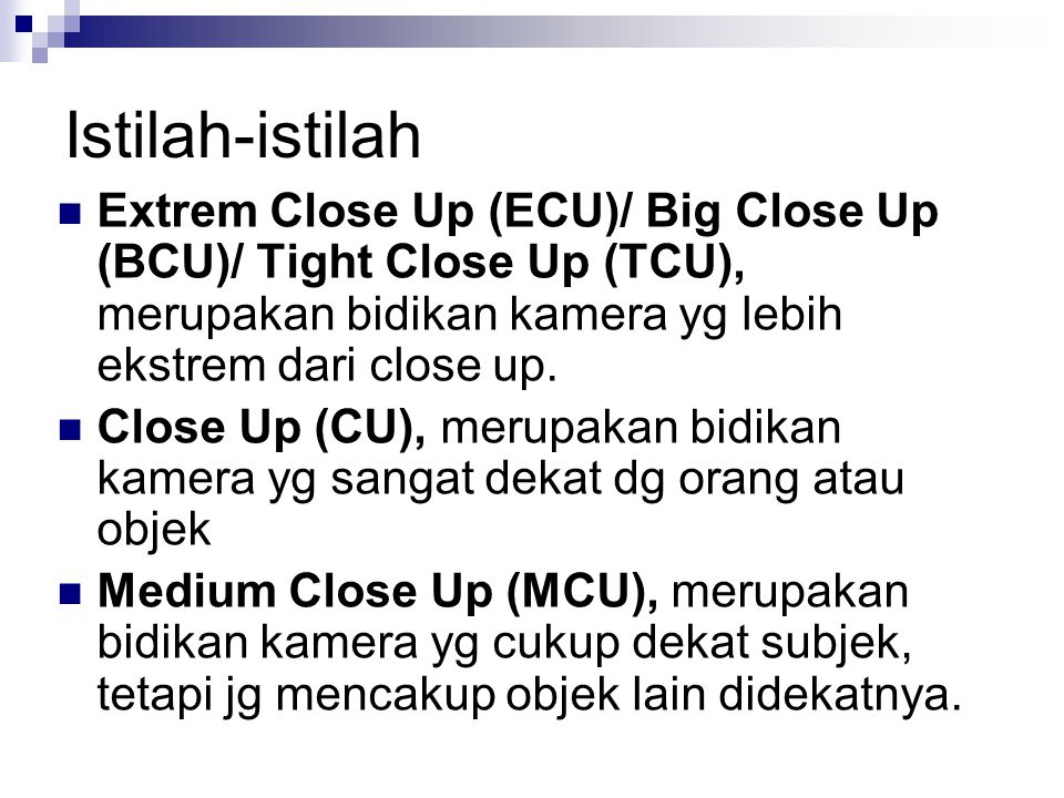 Istilah-istilah Extrem Close Up (ECU)/ Big Close Up (BCU)/ Tight Close Up (TCU), merupakan bidikan kamera yg lebih ekstrem dari close up. Close Up (CU