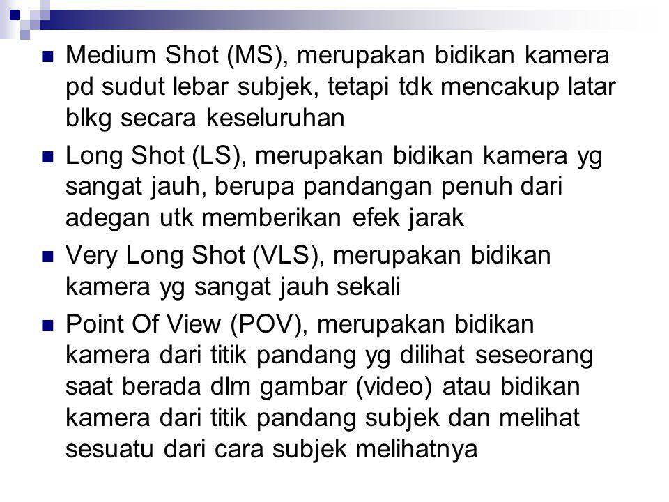 Medium Shot (MS), merupakan bidikan kamera pd sudut lebar subjek, tetapi tdk mencakup latar blkg secara keseluruhan Long Shot (LS), merupakan bidikan