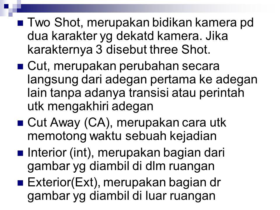 Two Shot, merupakan bidikan kamera pd dua karakter yg dekatd kamera. Jika karakternya 3 disebut three Shot. Cut, merupakan perubahan secara langsung d