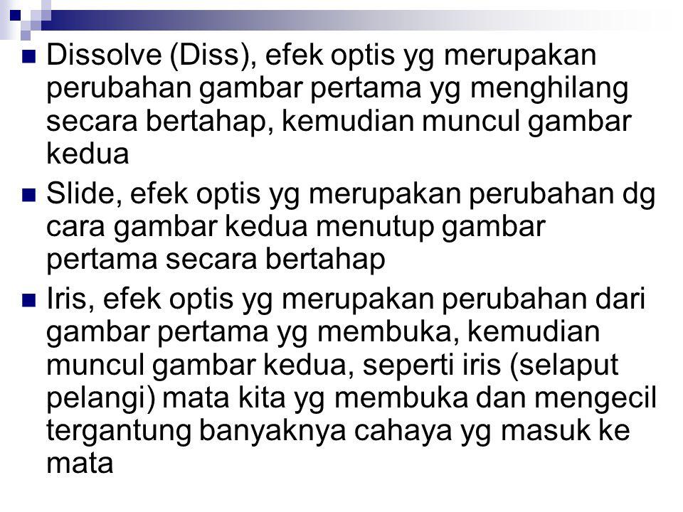 Dissolve (Diss), efek optis yg merupakan perubahan gambar pertama yg menghilang secara bertahap, kemudian muncul gambar kedua Slide, efek optis yg mer