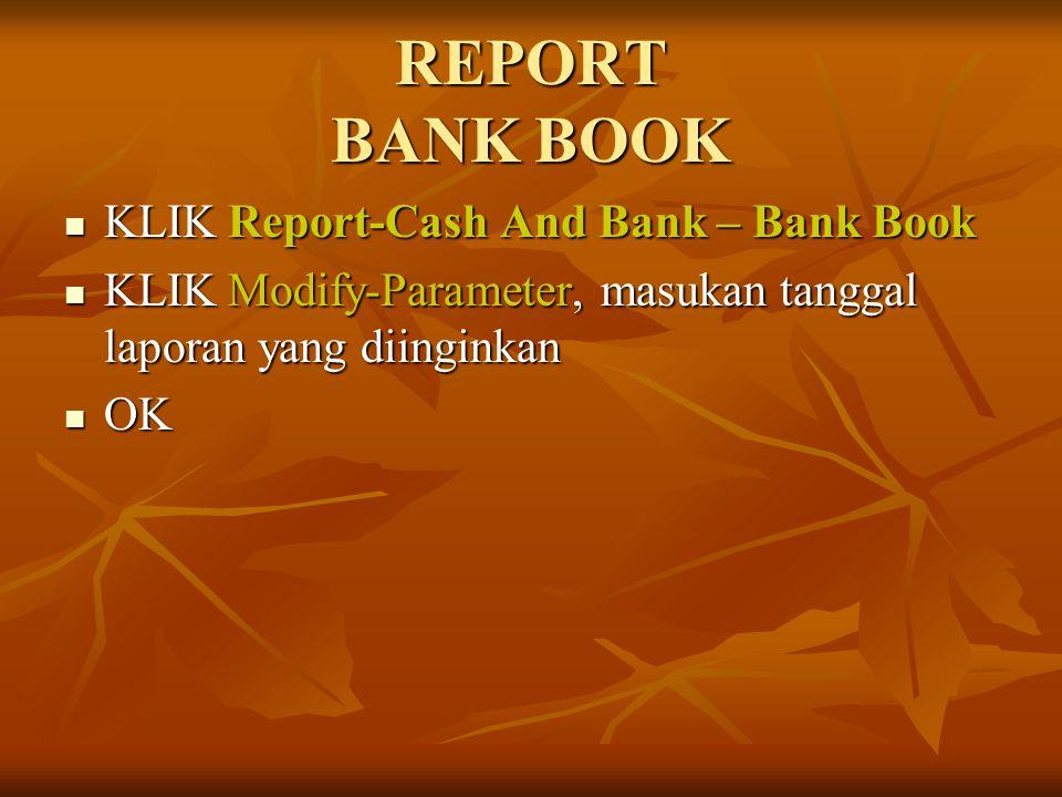 REPORT BANK BOOK KLIK Report-Cash And Bank – Bank Book KLIK Report-Cash And Bank – Bank Book KLIK Modify-Parameter, masukan tanggal laporan yang diing