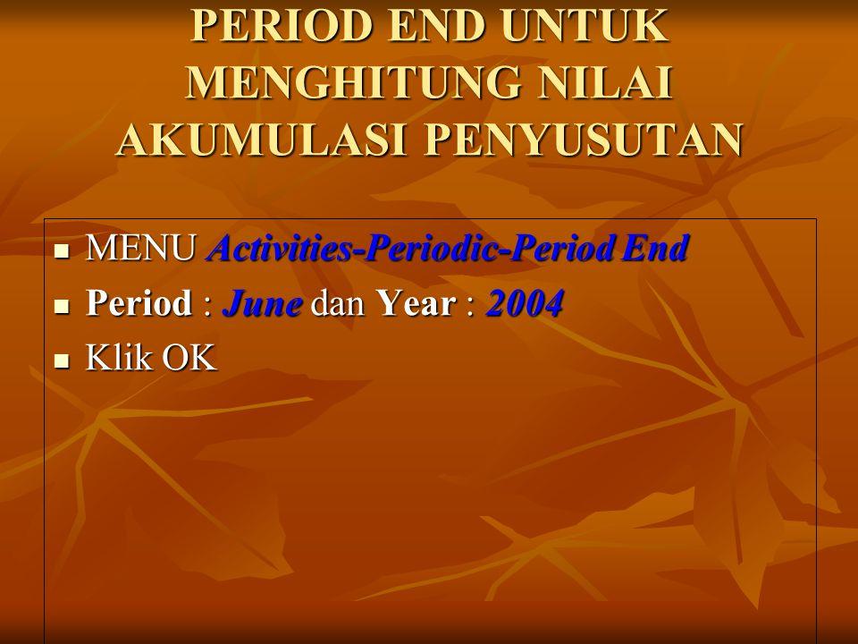 PERIOD END UNTUK MENGHITUNG NILAI AKUMULASI PENYUSUTAN MENU Activities-Periodic-Period End MENU Activities-Periodic-Period End Period : June dan Year