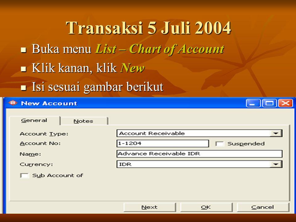 Transaksi 5 Juli 2004 Buka menu List – Chart of Account Buka menu List – Chart of Account Klik kanan, klik New Klik kanan, klik New Isi sesuai gambar