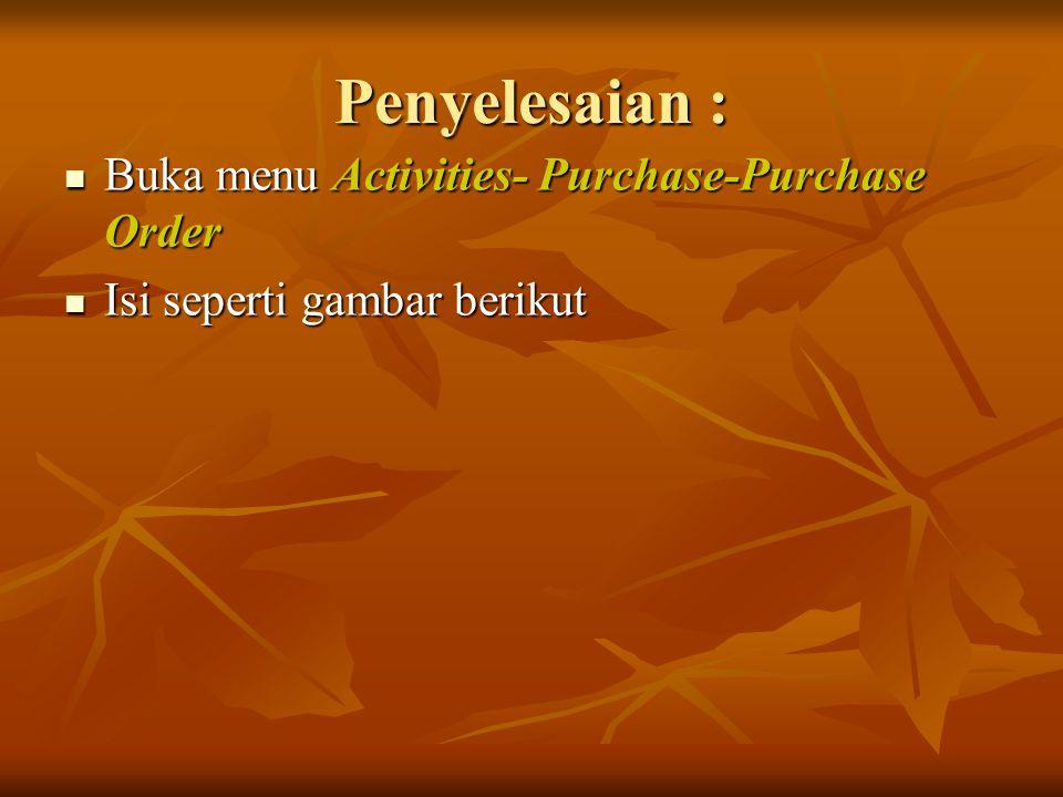 Penyelesaian : Buka menu Activities- Purchase-Purchase Order Buka menu Activities- Purchase-Purchase Order Isi seperti gambar berikut Isi seperti gamb