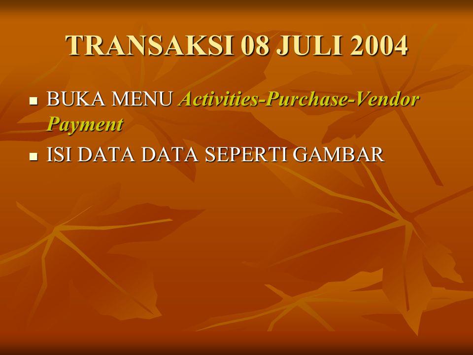 TRANSAKSI 08 JULI 2004 BUKA MENU Activities-Purchase-Vendor Payment BUKA MENU Activities-Purchase-Vendor Payment ISI DATA DATA SEPERTI GAMBAR ISI DATA