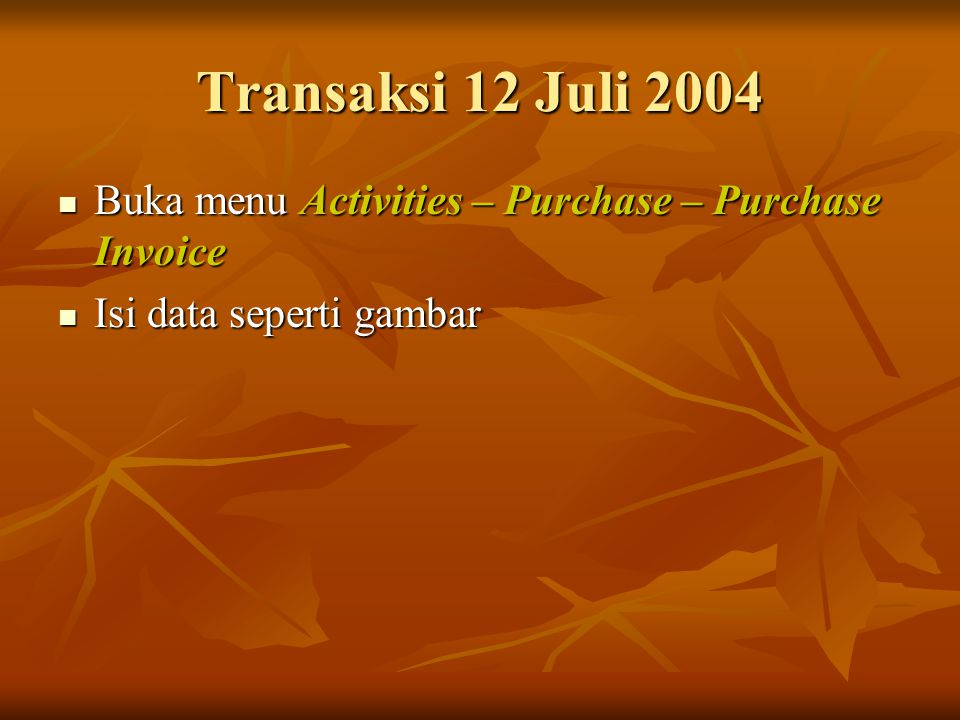 Transaksi 12 Juli 2004 Buka menu Activities – Purchase – Purchase Invoice Buka menu Activities – Purchase – Purchase Invoice Isi data seperti gambar I