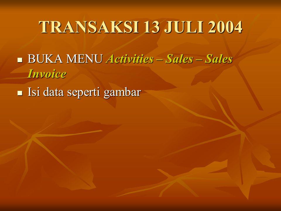 TRANSAKSI 13 JULI 2004 BUKA MENU Activities – Sales – Sales Invoice BUKA MENU Activities – Sales – Sales Invoice Isi data seperti gambar Isi data sepe