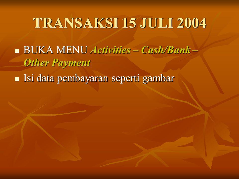 TRANSAKSI 15 JULI 2004 BUKA MENU Activities – Cash/Bank – Other Payment BUKA MENU Activities – Cash/Bank – Other Payment Isi data pembayaran seperti g