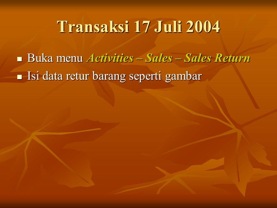Transaksi 17 Juli 2004 Buka menu Activities – Sales – Sales Return Buka menu Activities – Sales – Sales Return Isi data retur barang seperti gambar Is