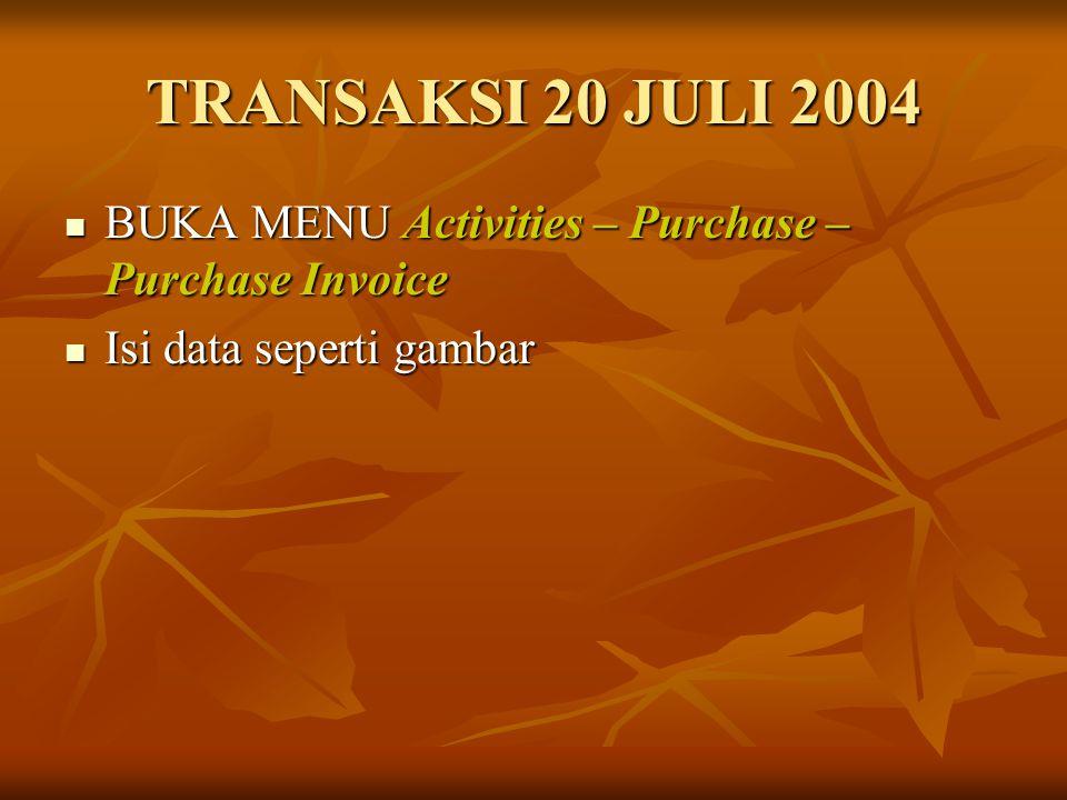 TRANSAKSI 20 JULI 2004 BUKA MENU Activities – Purchase – Purchase Invoice BUKA MENU Activities – Purchase – Purchase Invoice Isi data seperti gambar I