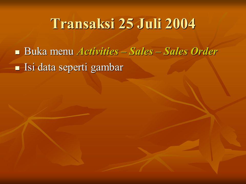 Transaksi 25 Juli 2004 Buka menu Activities – Sales – Sales Order Buka menu Activities – Sales – Sales Order Isi data seperti gambar Isi data seperti