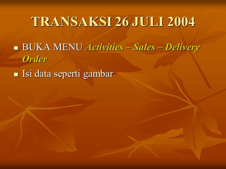 TRANSAKSI 26 JULI 2004 BUKA MENU Activities – Sales – Delivery Order BUKA MENU Activities – Sales – Delivery Order Isi data seperti gambar Isi data se