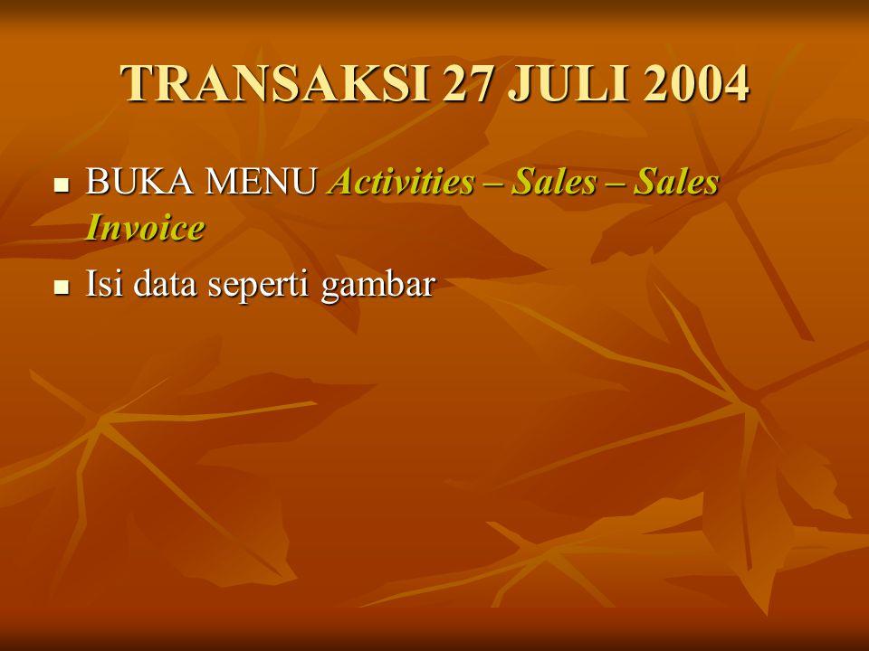 TRANSAKSI 27 JULI 2004 BUKA MENU Activities – Sales – Sales Invoice BUKA MENU Activities – Sales – Sales Invoice Isi data seperti gambar Isi data sepe