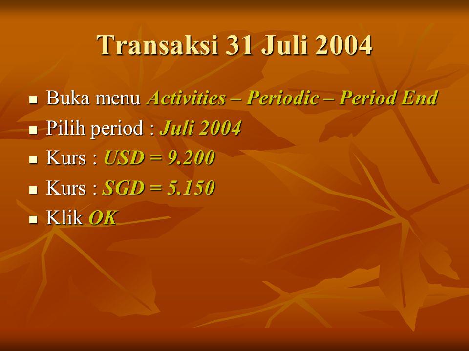Transaksi 31 Juli 2004 Buka menu Activities – Periodic – Period End Buka menu Activities – Periodic – Period End Pilih period : Juli 2004 Pilih period