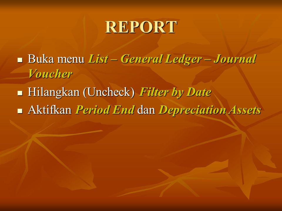 REPORT Buka menu List – General Ledger – Journal Voucher Buka menu List – General Ledger – Journal Voucher Hilangkan (Uncheck) Filter by Date Hilangka