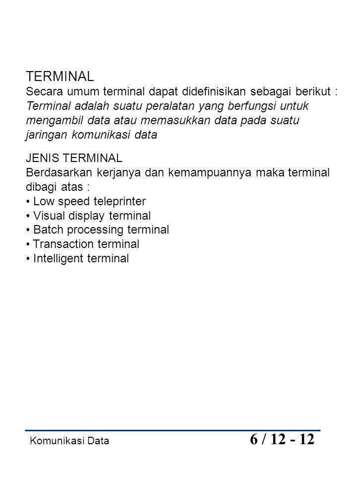 Komunikasi Data 6 / 12 - 12 TERMINAL Secara umum terminal dapat didefinisikan sebagai berikut : Terminal adalah suatu peralatan yang berfungsi untuk m