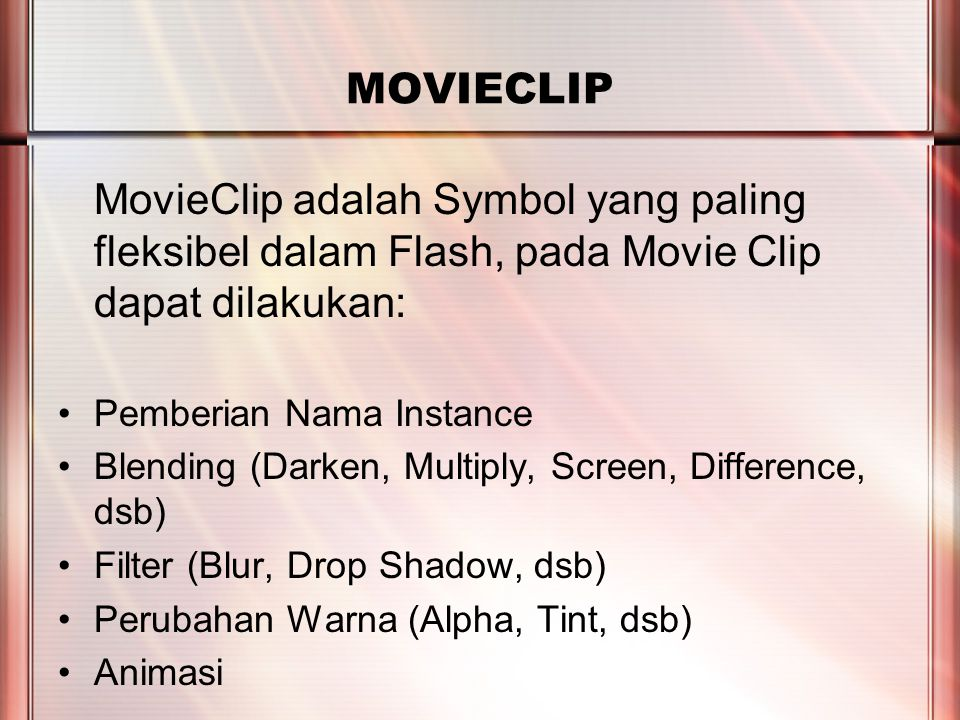 PERTEMUAN 2 MOVIECLIP MovieClip adalah Symbol yang paling fleksibel dalam Flash, pada Movie Clip dapat dilakukan: Pemberian Nama Instance Blending (Darken, Multiply, Screen, Difference, dsb) Filter (Blur, Drop Shadow, dsb) Perubahan Warna (Alpha, Tint, dsb) Animasi