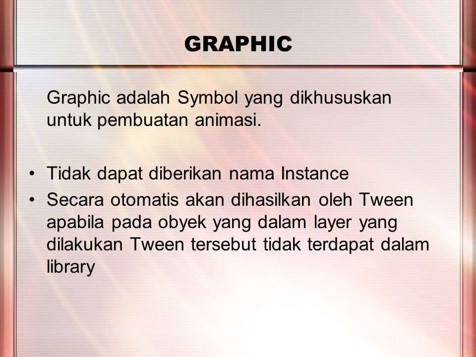 PERTEMUAN 2 GRAPHIC Graphic adalah Symbol yang dikhususkan untuk pembuatan animasi. Tidak dapat diberikan nama Instance Secara otomatis akan dihasilka