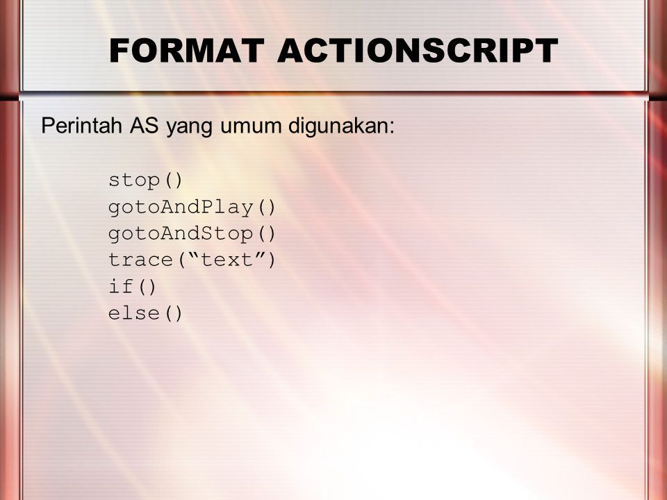 PERTEMUAN 2 FORMAT ACTIONSCRIPT Perintah AS yang umum digunakan: stop() gotoAndPlay() gotoAndStop() trace( text ) if() else()