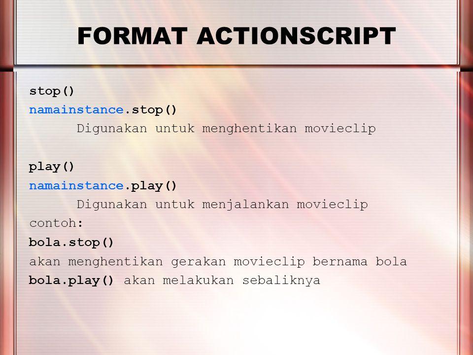PERTEMUAN 2 FORMAT ACTIONSCRIPT gotoAndPlay(nomor frame) namainstance.gotoAndPlay(nomor frame) Digunakan untuk menjalankan movieclip mulai nomor frame yang disebutkan gotoAndStop(nomor frame) namainstance.gotoAndStop(nomor frame) Digunakan untuk menjalankan movieclip pada nomor frame yang disebutkan Contoh: gotoAndPlay(5) akan menjalankan movieclip mulai nomor frame ke 5