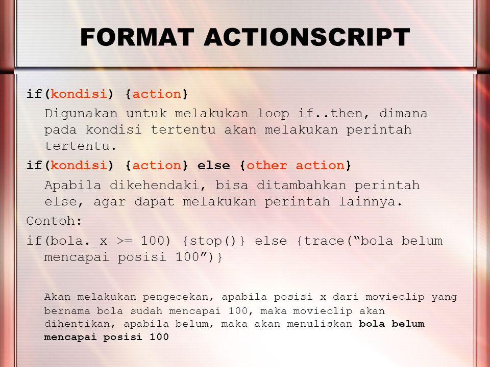 PERTEMUAN 2 FORMAT ACTIONSCRIPT Format penulisan dalam kurung {}, bisa juga dituliskan dalam baris lainnya untuk mempermudah pembacaan, misalnya: if(bola._x >= 100) { stop() } else { trace( bola belum mencapai posisi 100 ) }
