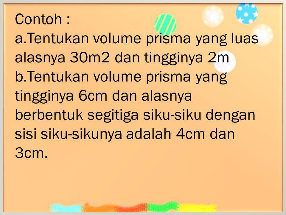 Contoh : a.Tentukan volume prisma yang luas alasnya 30m2 dan tingginya 2m b.Tentukan volume prisma yang tingginya 6cm dan alasnya berbentuk segitiga s
