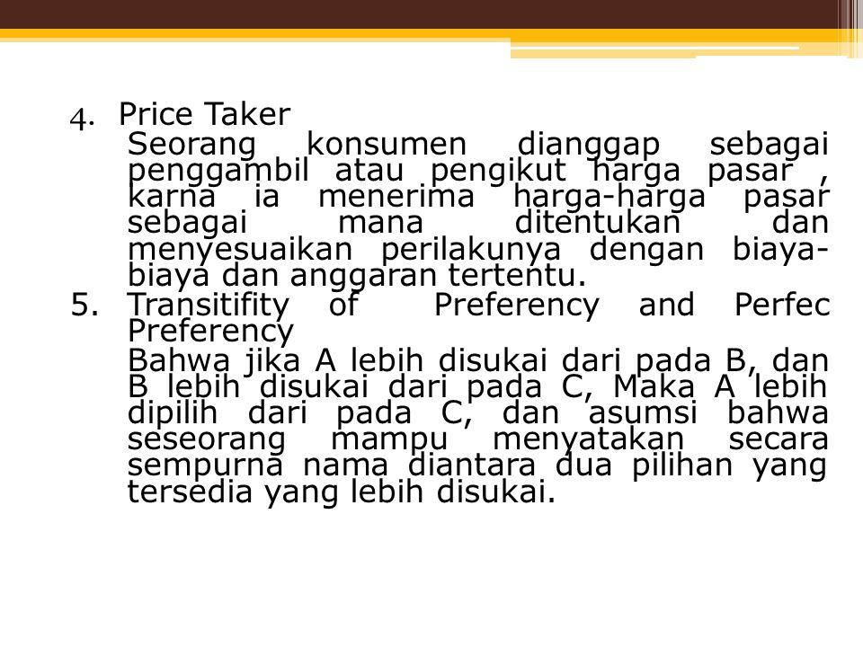 4. Price Taker Seorang konsumen dianggap sebagai penggambil atau pengikut harga pasar, karna ia menerima harga-harga pasar sebagai mana ditentukan dan