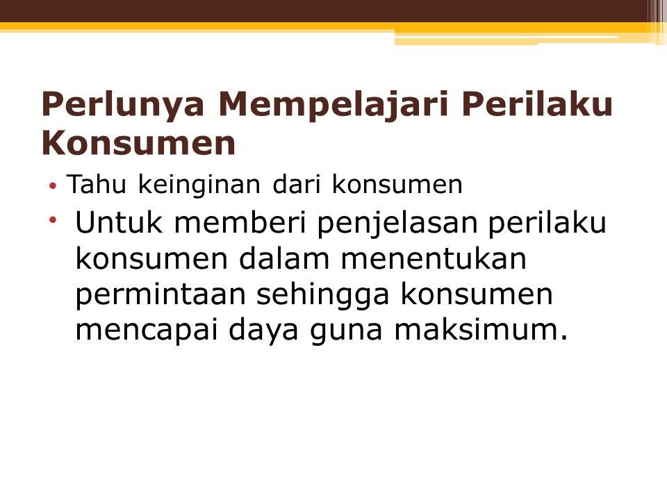 Perlunya Mempelajari Perilaku Konsumen Tahu keinginan dari konsumen Untuk memberi penjelasan perilaku konsumen dalam menentukan permintaan sehingga ko