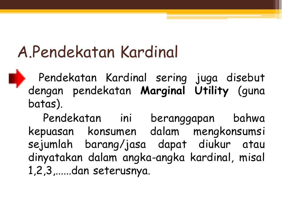A.Pendekatan Kardinal Pendekatan Kardinal sering juga disebut dengan pendekatan Marginal Utility (guna batas). Pendekatan ini beranggapan bahwa kepuas