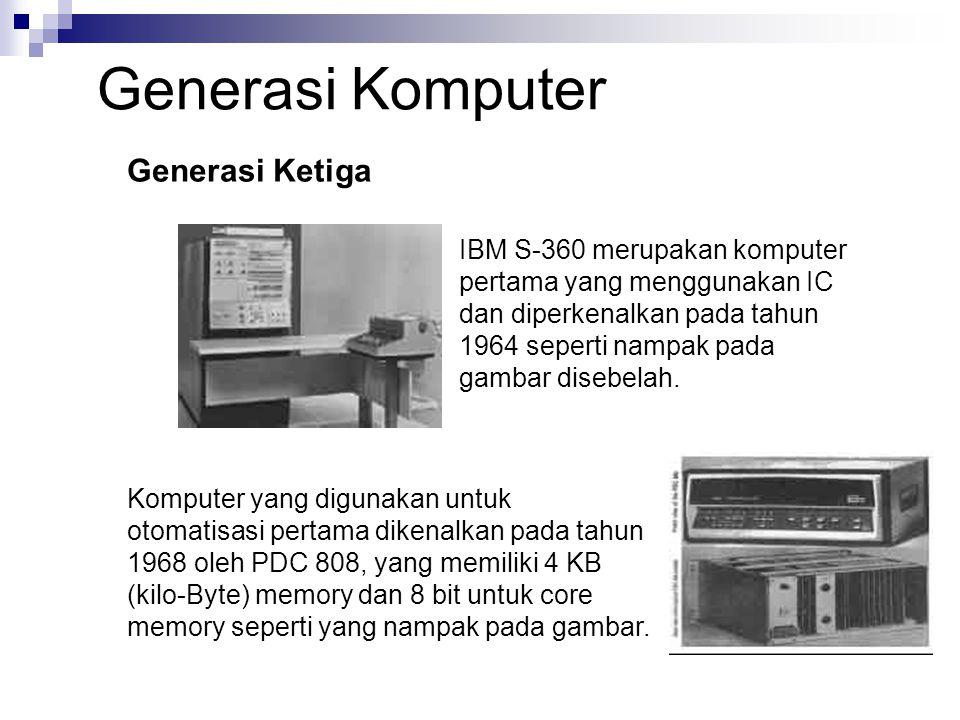 IBM S-360 merupakan komputer pertama yang menggunakan IC dan diperkenalkan pada tahun 1964 seperti nampak pada gambar disebelah. Generasi Ketiga Kompu