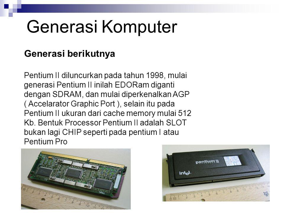 Generasi berikutnya Pentium II diluncurkan pada tahun 1998, mulai generasi Pentium II inilah EDORam diganti dengan SDRAM, dan mulai diperkenalkan AGP