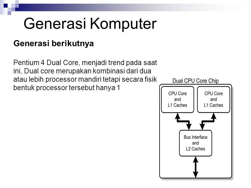 Generasi berikutnya Pentium 4 Dual Core, menjadi trend pada saat ini, Dual core merupakan kombinasi dari dua atau lebih processor mandiri tetapi secar