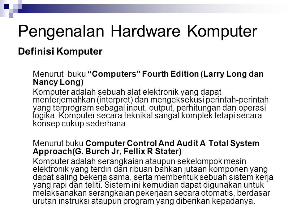 "Pengenalan Hardware Komputer Definisi Komputer Menurut buku ""Computers"" Fourth Edition (Larry Long dan Nancy Long) Komputer adalah sebuah alat elektro"