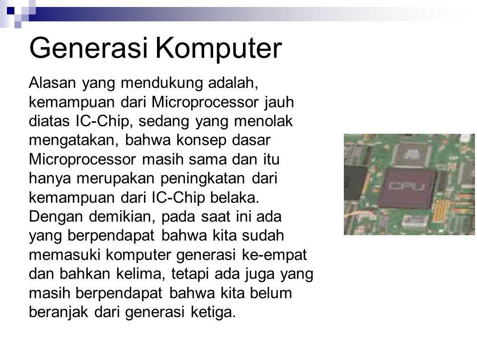 Generasi Komputer Alasan yang mendukung adalah, kemampuan dari Microprocessor jauh diatas IC-Chip, sedang yang menolak mengatakan, bahwa konsep dasar