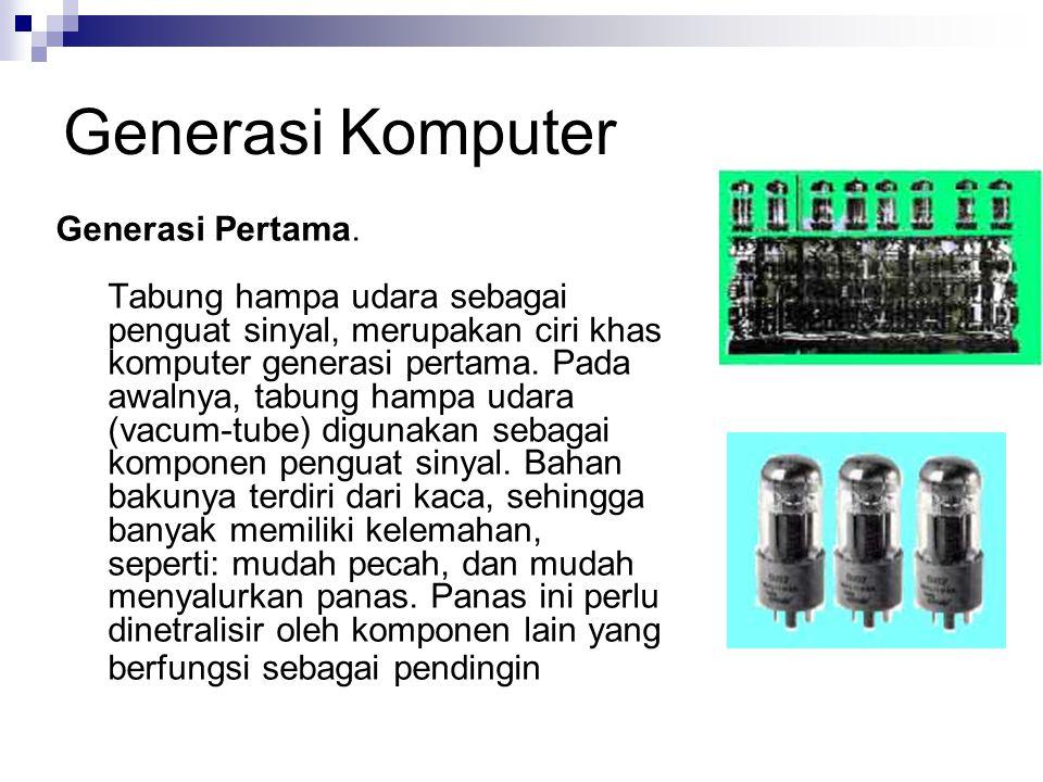 Generasi Komputer Generasi Pertama. Tabung hampa udara sebagai penguat sinyal, merupakan ciri khas komputer generasi pertama. Pada awalnya, tabung ham