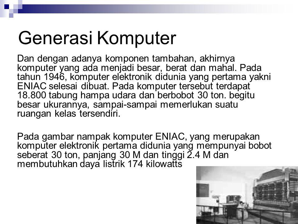 Generasi Komputer Dan dengan adanya komponen tambahan, akhirnya komputer yang ada menjadi besar, berat dan mahal. Pada tahun 1946, komputer elektronik