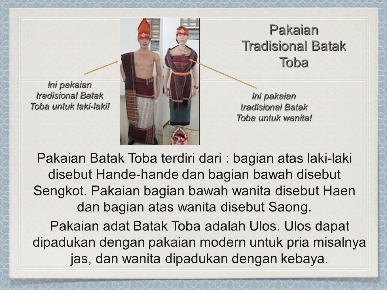 Pakaian Batak Toba terdiri dari : bagian atas laki-laki disebut Hande-hande dan bagian bawah disebut Sengkot. Pakaian bagian bawah wanita disebut Haen
