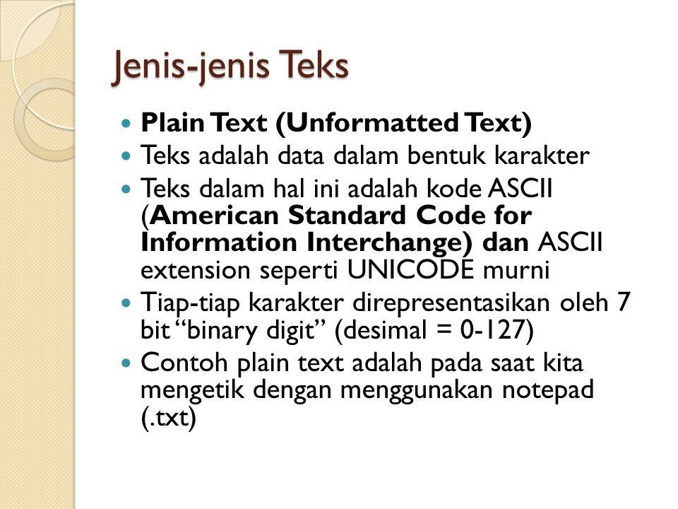 Jenis-jenis Teks Plain Text (Unformatted Text) Teks adalah data dalam bentuk karakter Teks dalam hal ini adalah kode ASCII (American Standard Code for Information Interchange) dan ASCII extension seperti UNICODE murni Tiap-tiap karakter direpresentasikan oleh 7 bit binary digit (desimal = 0-127) Contoh plain text adalah pada saat kita mengetik dengan menggunakan notepad (.txt)